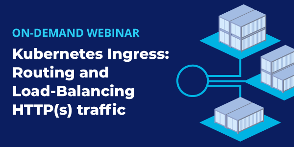 [On-demand Webinar] Kubernetes Ingress: Routing and Load-Balancing HTTP(s) traffic