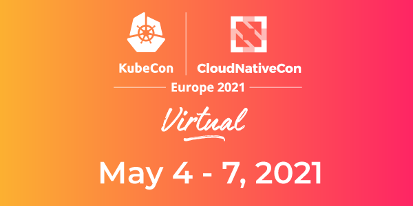 [Virtual Conference] KubeCon + CloudNativeCon Europe 2021