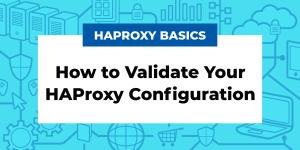HAProxy Basics: How to Validate your HAProxy Configuration